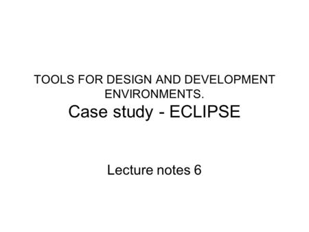 TOOLS FOR DESIGN AND DEVELOPMENT ENVIRONMENTS. Case study - ECLIPSE Lecture notes 6.