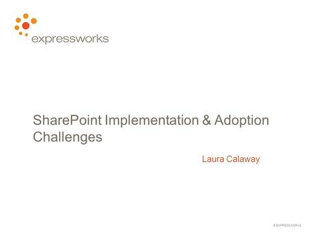 © EXPRESSWORKS SharePoint Implementation & Adoption Challenges Laura Calaway.