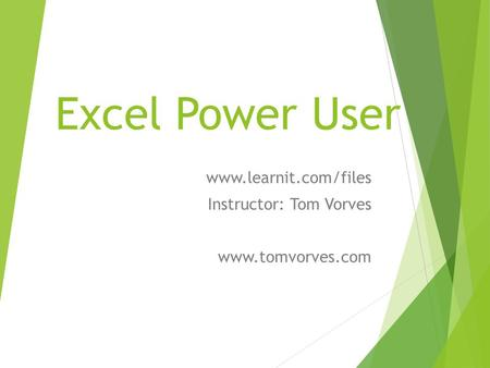Excel Power User www.learnit.com/files Instructor: Tom Vorves www.tomvorves.com.