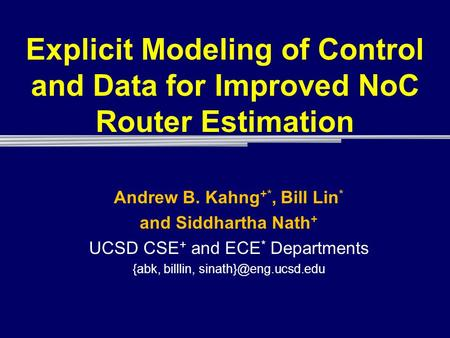Explicit Modeling of Control and Data for Improved NoC Router Estimation Andrew B. Kahng +*, Bill Lin * and Siddhartha Nath + UCSD CSE + and ECE * Departments.