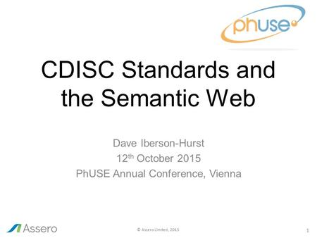 1 © Assero Limited, 2015 CDISC Standards and the Semantic Web Dave Iberson-Hurst 12 th October 2015 PhUSE Annual Conference, Vienna.