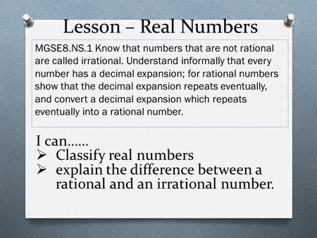 Lesson – Real Numbers MGSE8.NS.1 Know that numbers that are not rational are called irrational. Understand informally that every number has a decimal expansion;