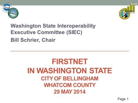 Page 1 FIRSTNET IN WASHINGTON STATE CITY OF BELLINGHAM WHATCOM COUNTY 29 MAY 2014 Washington State Interoperability Executive Committee (SIEC) Bill Schrier,