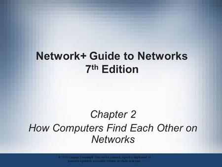 Network+ Guide to Networks 7 th Edition Chapter 2 How Computers Find Each Other on Networks © 2016 Cengage Learning®. May not be scanned, copied or duplicated,