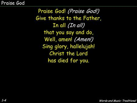 Praise God Praise God! (Praise God!) Give thanks to the Father, In all (In all) that you say and do, Well, amen! (Amen!) Sing glory, hallelujah! Christ.
