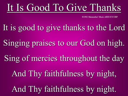It Is Good To Give Thanks It is good to give thanks to the Lord Singing praises to our God on high. Sing of mercies throughout the day And Thy faithfulness.