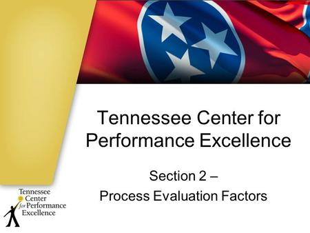 Tennessee Center for Performance Excellence Section 2 – Process Evaluation Factors.