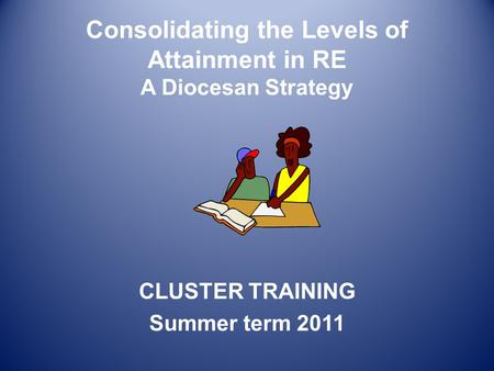 Consolidating the Levels of Attainment in RE A Diocesan Strategy CLUSTER TRAINING Summer term 2011.