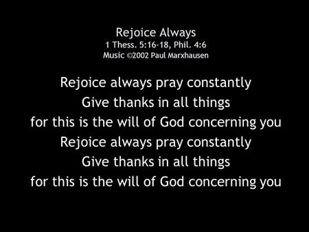 Rejoice Always 1 Thess. 5:16-18, Phil. 4:6 Music ©2002 Paul Marxhausen Rejoice always pray constantly Give thanks in all things for this is the will of.