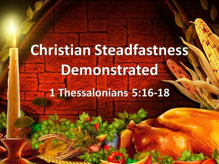 Christian Steadfastness Demonstrated 1 Thessalonians 5:16-18.