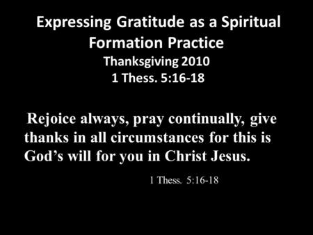 Expressing Gratitude as a Spiritual Formation Practice Thanksgiving 2010 1 Thess. 5:16-18 Rejoice always, pray continually, give thanks in all circumstances.
