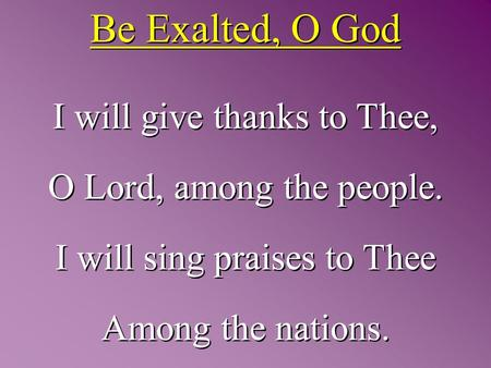 Be Exalted, O God I will give thanks to Thee, O Lord, among the people. I will sing praises to Thee Among the nations. I will give thanks to Thee, O Lord,
