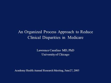 An Organized Process Approach to Reduce Clinical Disparities in Medicare Lawrence Casalino MD, PhD University of Chicago Academy Health Annual Research.
