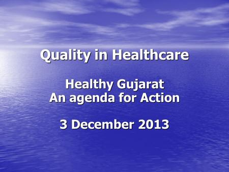 Quality in Healthcare Healthy Gujarat An agenda for Action 3 December 2013.