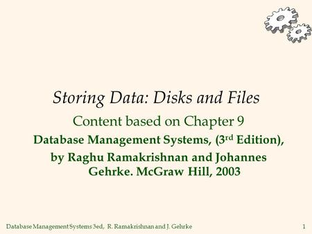 Database Management Systems 3ed, R. Ramakrishnan and J. Gehrke1 Storing Data: Disks and Files Content based on Chapter 9 Database Management Systems, (3.