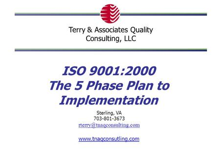 ISO 9001:2000 The 5 Phase Plan to Implementation  Sterling, VA 703-801-3673 Terry & Associates Quality.