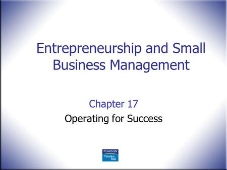 Entrepreneurship and Small Business Management Chapter 17 Operating for Success.