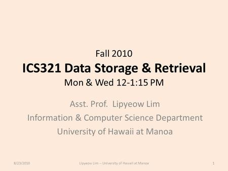 Fall 2010 ICS321 Data Storage & Retrieval Mon & Wed 12-1:15 PM Asst. Prof. Lipyeow Lim Information & Computer Science Department University of Hawaii at.