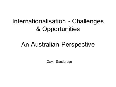 Internationalisation - Challenges & Opportunities An Australian Perspective Gavin Sanderson.