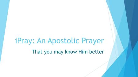 IPray: An Apostolic Prayer That you may know Him better.