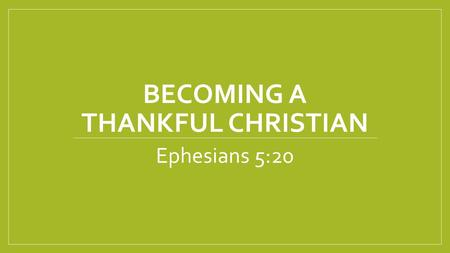 BECOMING A THANKFUL CHRISTIAN Ephesians 5:20. 4 Types of People 1. Those who are Constantly Complaining 2. Those who are Simply Ungrateful 3. Those who.