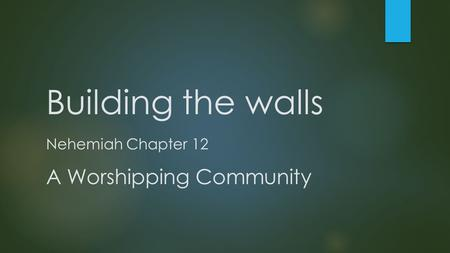 Building the walls Nehemiah Chapter 12 A Worshipping Community.