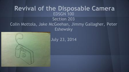 Revival of the Disposable Camera EDSGN 100 Section 203 Colin Mottola, Jake McGeehan, Jimmy Gallagher, Peter Eshewsky July 23, 2014.