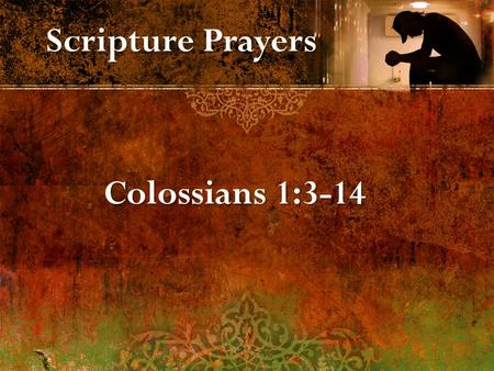 Scripture Prayers Colossians 1:3-14. 1. Give thanks for their faith in Jesus, love for brethren, hope of heaven. 2. Ask for knowledge of God's will in.