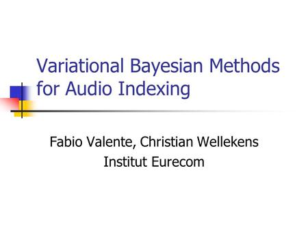 Variational Bayesian Methods for Audio Indexing Fabio Valente, Christian Wellekens Institut Eurecom.