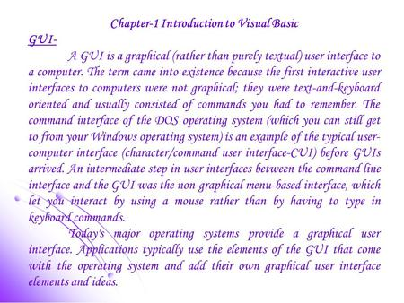 Chapter-1 Introduction to Visual Basic GUI- A GUI is a graphical (rather than purely textual) user interface to a computer. The term came into existence.