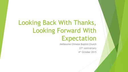 Looking Back With Thanks, Looking Forward With Expectation Melbourne Chinese Baptist Church 27 th Anniversary 4 th October 2015.
