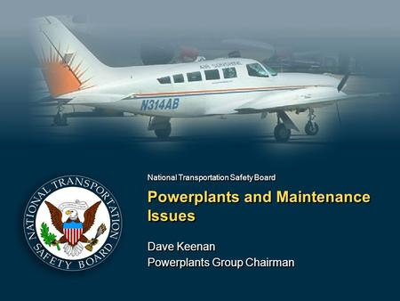 National Transportation Safety Board Powerplants and Maintenance Issues Dave Keenan Powerplants Group Chairman Dave Keenan Powerplants Group Chairman.