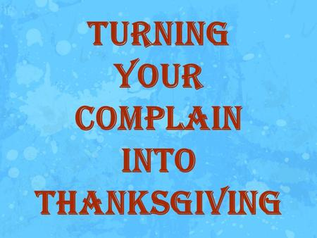 Turning Your Complain Into Thanksgiving. Introduction: One of the ingredients of living our life to the fullest is by focusing, our mind to the good things.