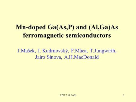 FZU 7.11.20061 Mn-doped Ga(As,P) and (Al,Ga)As ferromagnetic semiconductors J.Mašek, J. Kudrnovský, F.Máca, T.Jungwirth, Jairo Sinova, A.H.MacDonald.