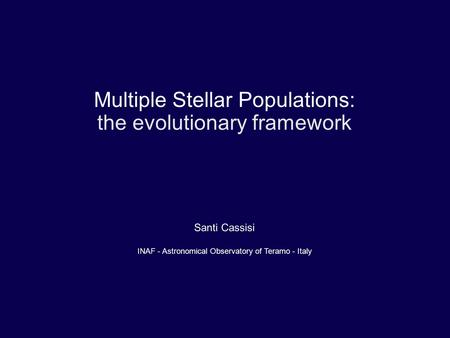 Multiple Stellar Populations: the evolutionary framework Santi Cassisi INAF - Astronomical Observatory of Teramo - Italy.