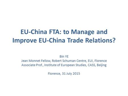 EU-China FTA: to Manage and Improve EU-China Trade Relations? Bin YE Jean Monnet Fellow, Robert Schuman Centre, EUI, Florence Associate Prof., Institute.