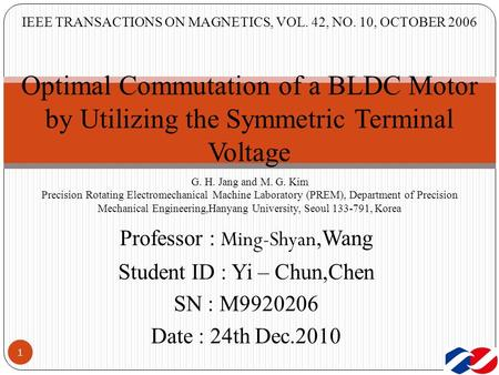 IEEE TRANSACTIONS ON MAGNETICS, VOL. 42, NO. 10, OCTOBER 2006 1 Optimal Commutation of a BLDC Motor by Utilizing the Symmetric Terminal Voltage G. H. Jang.