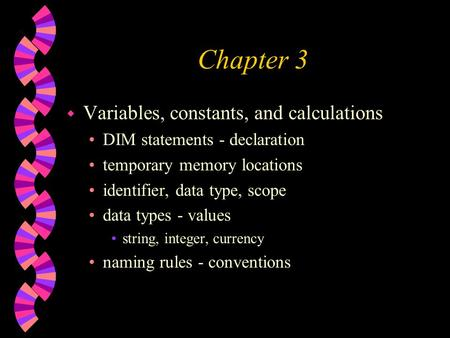 Chapter 3 w Variables, constants, and calculations DIM statements - declaration temporary memory locations identifier, data type, scope data types - values.