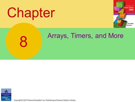 Copyright © 2007 Pearson Education, Inc. Publishing as Pearson Addison-Wesley Chapter Arrays, Timers, and More 8.