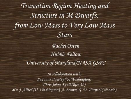 Transition Region Heating and Structure in M Dwarfs: from Low Mass to Very Low Mass Stars Rachel Osten Hubble Fellow University of Maryland/NASA GSFC In.