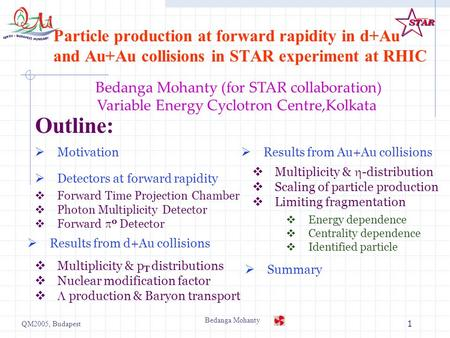 QM2005, Budapest Bedanga Mohanty 1 Particle production at forward rapidity in d+Au and Au+Au collisions in STAR experiment at RHIC  Multiplicity & p T.