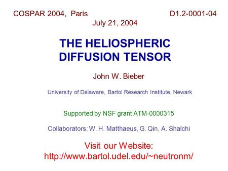 COSPAR 2004, Paris D1.2-0001-04 July 21, 2004 THE HELIOSPHERIC DIFFUSION TENSOR John W. Bieber University of Delaware, Bartol Research Institute, Newark.