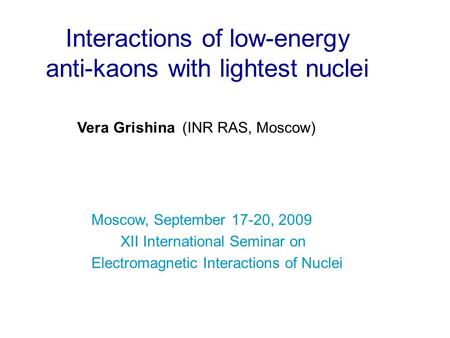 Interactions of low-energy anti-kaons with lightest nuclei Vera Grishina (INR RAS, Moscow) Moscow, September 17-20, 2009 XII International Seminar on Electromagnetic.