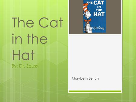 The Cat in the Hat By: Dr. Seuss Marybeth Leitch.