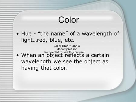 "Color Hue - ""the name"" of a wavelength of light…red, blue, etc. When an object reflects a certain wavelength we see the object as having that color."