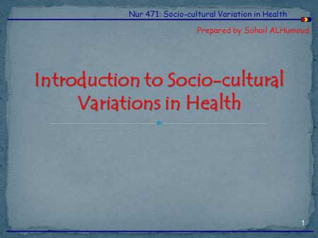 Nur 471: Socio-cultural Variation in Health Prepared by Suhail ALHumoud Introduction to Socio-cultural Variations in Health 1.