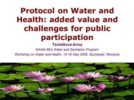 Protocol on Water and Health: added value and challenges for public participation Tsvietkova Anna MAMA-86's Water and Sanitation Program Workshop on Water.