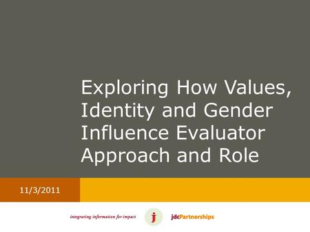 11/3/2011 Exploring How Values, Identity and Gender Influence Evaluator Approach and Role.
