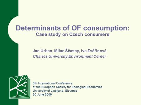 Determinants of OF consumption: Case study on Czech consumers Jan Urban, Milan Ščasny, Iva Zvěřinová Charles University Environment Center 8th International.