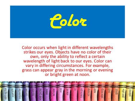 Color Color occurs when light in different wavelengths strikes our eyes. Objects have no color of their own, only the ability to reflect a certain wavelength.